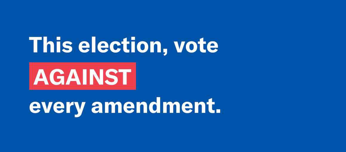 This election, vote against every amendment.